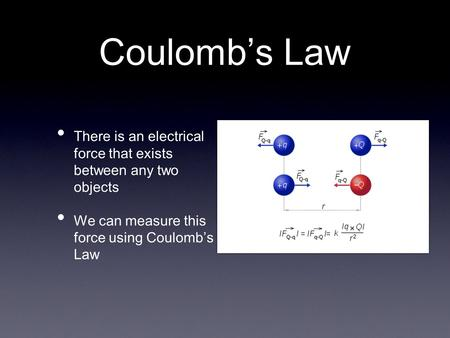 Coulomb's Law There is an electrical force that exists between any two objects We can measure this force using Coulomb's Law.