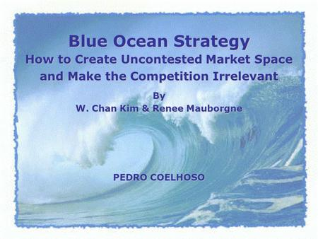 Blue Ocean Strategy How to Create Uncontested Market Space and Make the Competition Irrelevant PEDRO COELHOSO By W. Chan Kim & Renee Mauborgne.