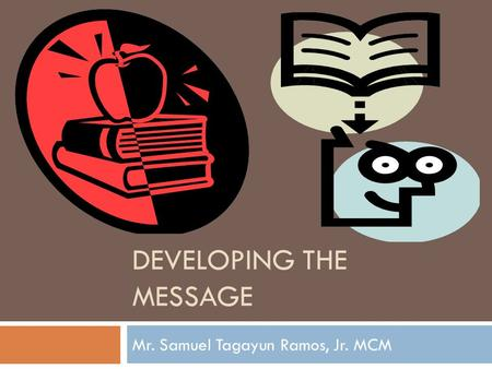 DEVELOPING THE MESSAGE Mr. Samuel Tagayun Ramos, Jr. MCM.