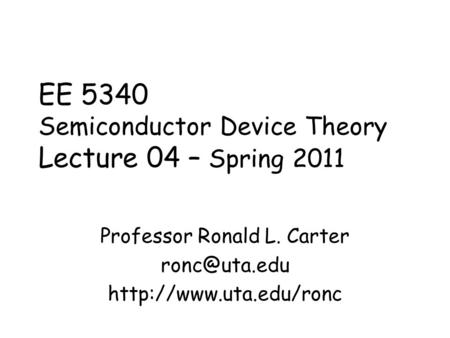 EE 5340 Semiconductor Device Theory Lecture 04 – Spring 2011 Professor Ronald L. Carter