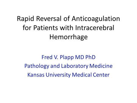 Rapid Reversal of Anticoagulation for Patients with Intracerebral Hemorrhage Fred V. Plapp MD PhD Pathology and Laboratory Medicine Kansas University Medical.