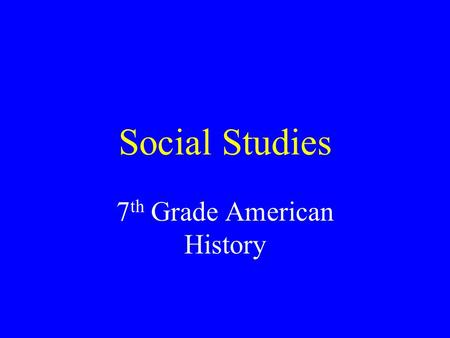 Social Studies 7 th Grade American History. Curriculum Topics The Social Studies –Geography, History, Archaeology, Government, Economics, Anthropology.