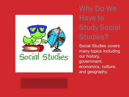 Why Do We Have to Study Social Studies? Social Studies covers many topics including our history, government, economics, culture, and geography.