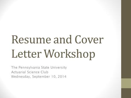 Resume and Cover Letter Workshop The Pennsylvania State University Actuarial Science Club Wednesday, September 10, 2014.