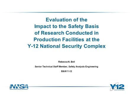 Evaluation of the Impact to the Safety Basis of Research Conducted in Production Facilities at the Y-12 National Security Complex Rebecca N. Bell Senior.