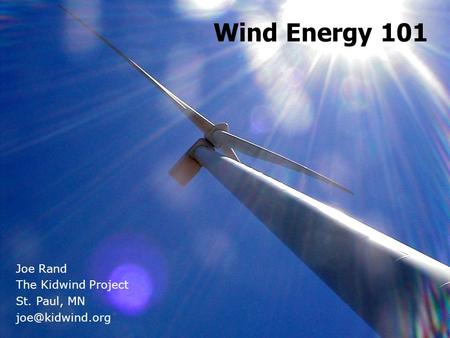 Wind Energy 101 Joe Rand The Kidwind Project St. Paul, MN