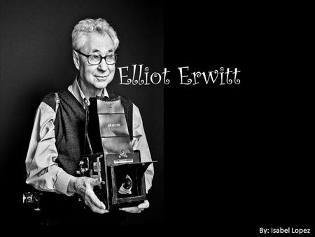 Elliot Erwitt By: Isabel Lopez. About Elliot Erwitt Born: July 26, 1928 in Paris, France Nationality: American Occupation: Photographer U.S. photographer.
