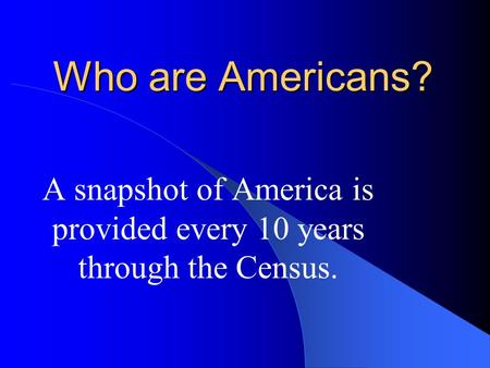 Who are Americans? A snapshot of America is provided every 10 years through the Census.