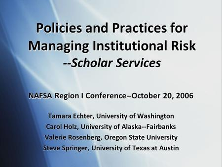 Policies and Practices for Managing Institutional Risk Policies and Practices for Managing Institutional Risk --Scholar Services NAFSA Region I Conference--October.
