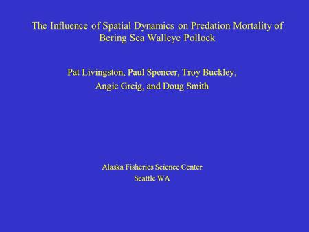 The Influence of Spatial Dynamics on Predation Mortality of Bering Sea Walleye Pollock Pat Livingston, Paul Spencer, Troy Buckley, Angie Greig, and Doug.