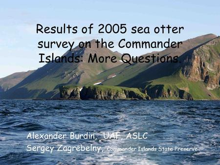 Results of 2005 sea otter survey on the Commander Islands: More Questions. Alexander Burdin, UAF, ASLC Sergey Zagrebelny, Commander Islands State Preserve.