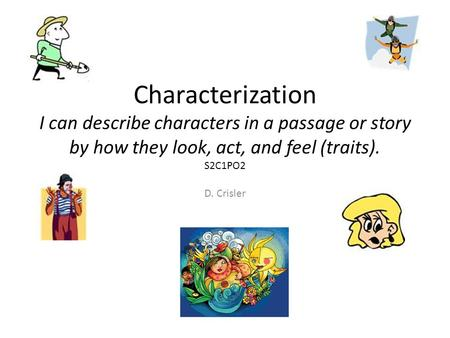 Characterization I can describe characters in a passage or story by how they look, act, and feel (traits). S2C1PO2 D. Crisler.