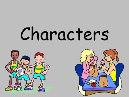 Characters. What is a character? A character is a person in a story. Characters have feelings, thoughts, and problems. To learn about the characters in.