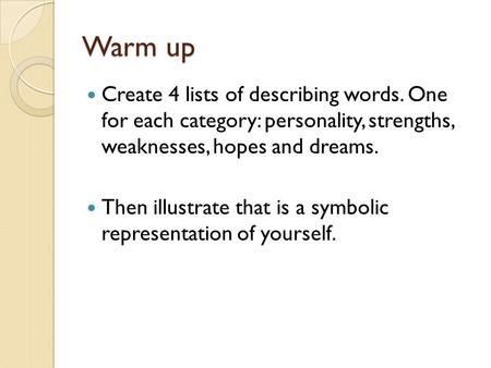 Warm up Create 4 lists of describing words. One for each category: personality, strengths, weaknesses, hopes and dreams. Then illustrate that is a symbolic.