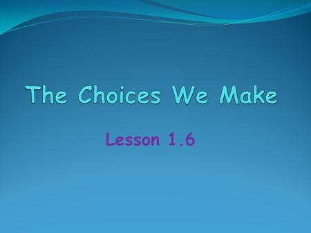 Lesson 1.6. Quick Write What choices do you make at school? Think about all of the choices you can make in a school day. Brainstorm the types of choices.
