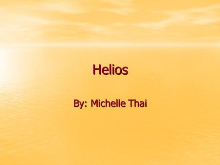 Helios By: Michelle Thai. The Sun God Helios is the Greek god of the sun. He was most popularly portrayed as a charioteer, driving either his flaming.