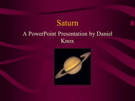 Saturn A PowerPoint Presentation by Daniel Knox Saturn: The beginning Saturn was first spotted by the ancient Greeks and was referred to as Cronus A.