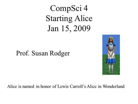 CompSci 4 Starting Alice Jan 15, 2009 Prof. Susan Rodger Alice is named in honor of Lewis Carroll's Alice in Wonderland.