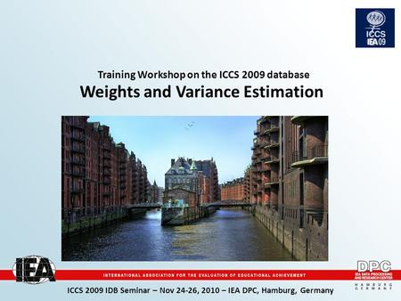 ICCS 2009 IDB Seminar – Nov 24-26, 2010 – IEA DPC, Hamburg, Germany Training Workshop on the ICCS 2009 database Weights and Variance Estimation picture.