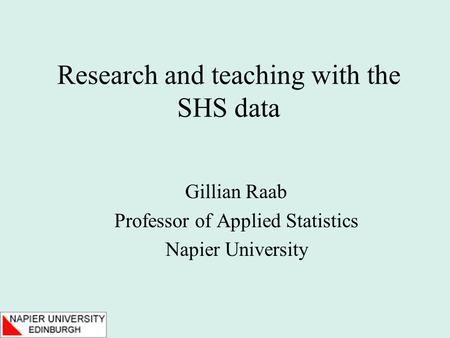Research and teaching with the SHS data Gillian Raab Professor of Applied Statistics Napier University.