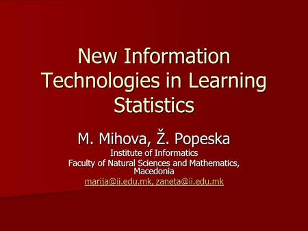 New Information Technologies in Learning Statistics M. Mihova, Ž. Popeska Institute of Informatics Faculty of Natural Sciences and Mathematics, Macedonia.