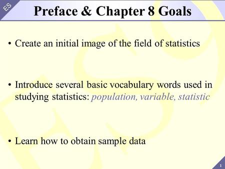 1 ES Create an initial image of the field of statistics Preface & Chapter 8 Goals Introduce several basic vocabulary words used in studying statistics: