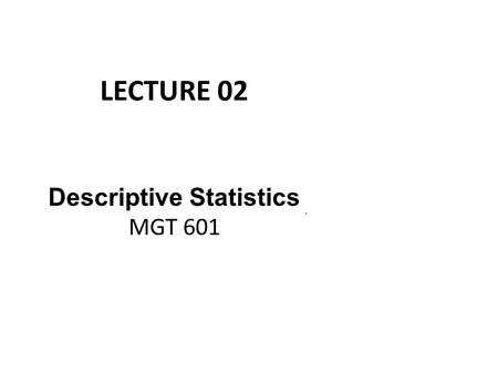 LECTURE 02 Descriptive Statistics MGT 601. Descriptive Statistics Table 1: Wages of 120 workers in Dollars 67 63 57 85 67 60 75 55 67 68 51 54 45 57 64.