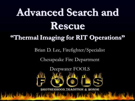 "Advanced Search and Rescue ""Thermal Imaging for RIT Operations"" Brian D. Lee, Firefighter/Specialist Chesapeake Fire Department Deepwater FOOLS."