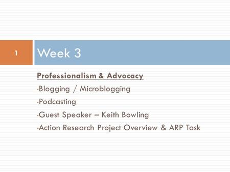 Professionalism & Advocacy Blogging / Microblogging Podcasting Guest Speaker – Keith Bowling Action Research Project Overview & ARP Task Week 3 1.