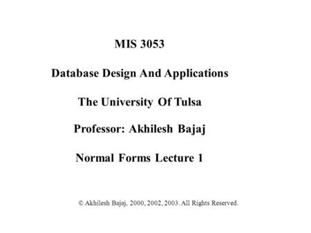 MIS 3053 Database Design And Applications The University Of Tulsa Professor: Akhilesh Bajaj Normal Forms Lecture 1 © Akhilesh Bajaj, 2000, 2002, 2003.