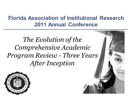 Florida Association of Institutional Research 2011 Annual Conference The Evolution of the Comprehensive Academic Program Review - Three Years After Inception.