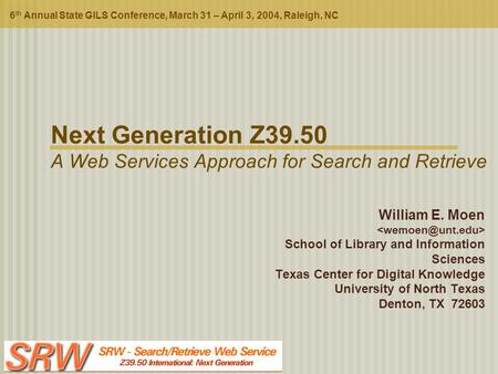 Next Generation Z39.50 A Web Services Approach for Search and Retrieve 6 th Annual State GILS Conference, March 31 – April 3, 2004, Raleigh, NC William.
