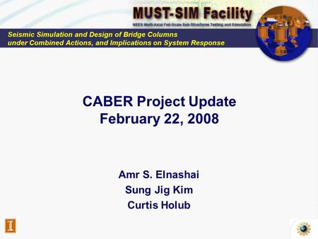 CABER Project Update February 22, 2008 Amr S. Elnashai Sung Jig Kim Curtis Holub Seismic Simulation and Design of Bridge Columns under Combined Actions,