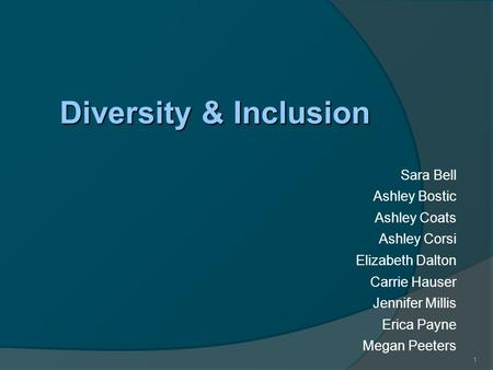 1 Diversity & Inclusion Sara Bell Ashley Bostic Ashley Coats Ashley Corsi Elizabeth Dalton Carrie Hauser Jennifer Millis Erica Payne Megan Peeters.