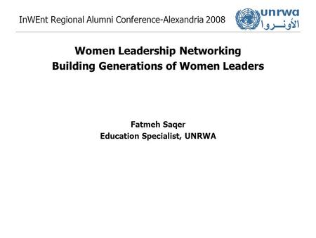 InWEnt Regional Alumni Conference-Alexandria 2008 Women Leadership Networking Building Generations of Women Leaders Fatmeh Saqer Education Specialist,