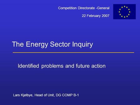 Lars Kjølbye, Head of Unit, DG COMP B-1 22 February 2007 Competition Directorate -General The Energy Sector Inquiry Identified problems and future action.