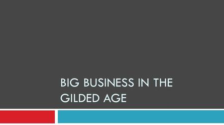 BIG BUSINESS IN THE GILDED AGE. Why do you think businesses got bigger in the Gilded Age?  New technology – businesses can be national  More expensive.