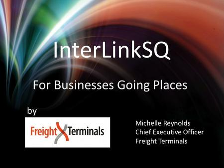 InterLinkSQ For Businesses Going Places Michelle Reynolds Chief Executive Officer Freight Terminals by.