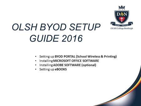 OLSH BYOD SETUP GUIDE 2016 Setting up BYOD PORTAL (School Wireless & Printing) Installing MICROSOFT OFFICE SOFTWARE Installing ADOBE SOFTWARE (optional)