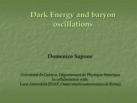 Dark Energy and baryon oscillations Domenico Sapone Université de Genève, Département de Physique théorique In collaboration with: Luca Amendola (INAF,