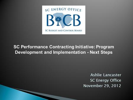Ashlie Lancaster SC Energy Office November 29, 2012 SC Performance Contracting Initiative: Program Development and Implementation - Next Steps.