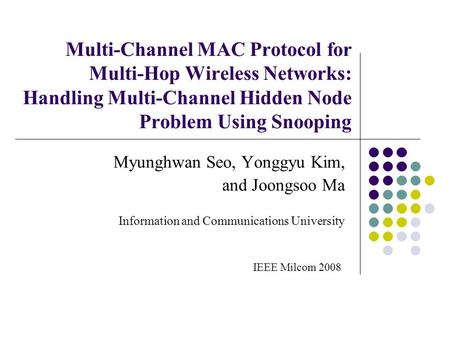 Multi-Channel MAC Protocol for Multi-Hop Wireless Networks: Handling Multi-Channel Hidden Node Problem Using Snooping Myunghwan Seo, Yonggyu Kim, and Joongsoo.
