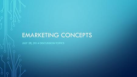 EMARKETING CONCEPTS JULY 28, 2014 DISCUSSION TOPICS.