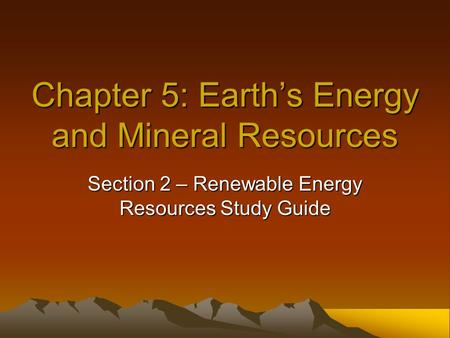 Chapter 5: Earth's Energy and Mineral Resources Section 2 – Renewable Energy Resources Study Guide.