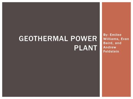 By: Emilee Williams, Evan Baird, and Andrew Feldstein GEOTHERMAL POWER PLANT.
