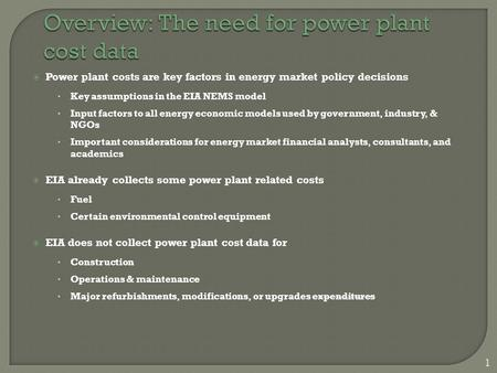 1  Power plant costs are key factors in energy market policy decisions Key assumptions in the EIA NEMS model Input factors to all energy economic models.