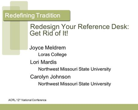 ACRL 12 th National Conference Redefining Tradition Redesign Your Reference Desk: Get Rid of It! Joyce Meldrem Loras College Lori Mardis Northwest Missouri.