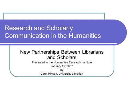 Research and Scholarly Communication in the Humanities New Partnerships Between Librarians and Scholars Presented to the Humanities Research Institute.