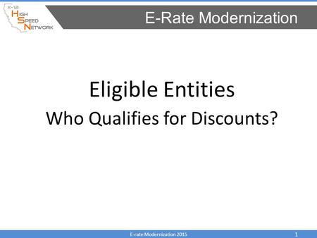 Eligible Entities Who Qualifies for Discounts? E-Rate Modernization E-rate Modernization 2015 1.
