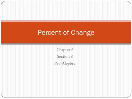 Chapter 6 Section 8 Pre-Algebra Percent of Change.
